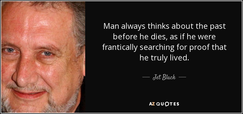 Man always thinks about the past before he dies, as if he were frantically searching for proof that he truly lived. - Jet Black