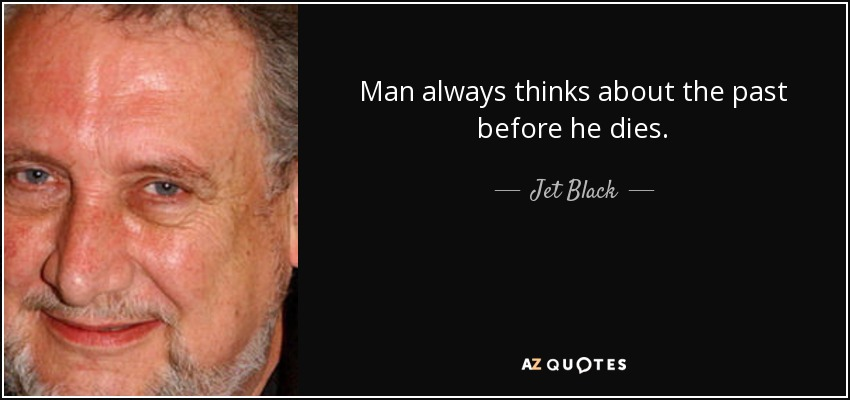 Man always thinks about the past before he dies. - Jet Black
