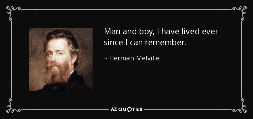 Man and boy, I have lived ever since I can remember. - Herman Melville