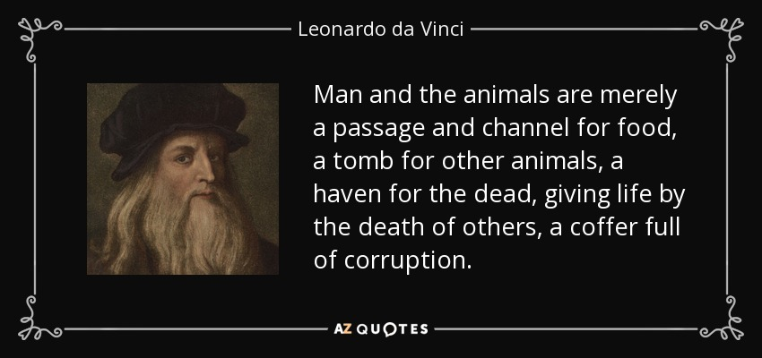 Man and the animals are merely a passage and channel for food, a tomb for other animals, a haven for the dead, giving life by the death of others, a coffer full of corruption. - Leonardo da Vinci