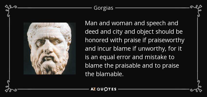 Man and woman and speech and deed and city and object should be honored with praise if praiseworthy and incur blame if unworthy, for it is an equal error and mistake to blame the praisable and to praise the blamable. - Gorgias