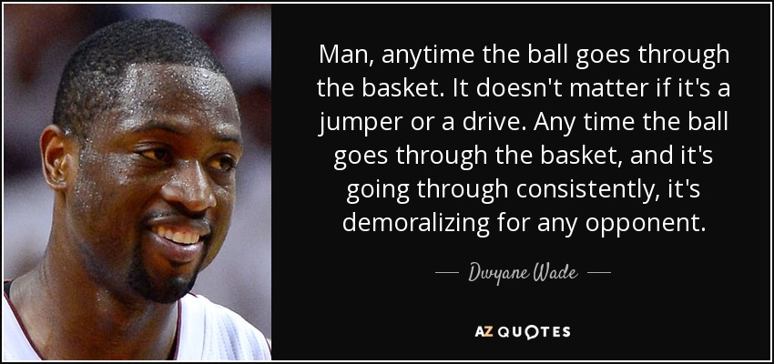 Man, anytime the ball goes through the basket. It doesn't matter if it's a jumper or a drive. Any time the ball goes through the basket, and it's going through consistently, it's demoralizing for any opponent. - Dwyane Wade