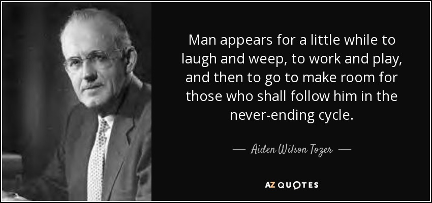 Man appears for a little while to laugh and weep, to work and play, and then to go to make room for those who shall follow him in the never-ending cycle. - Aiden Wilson Tozer