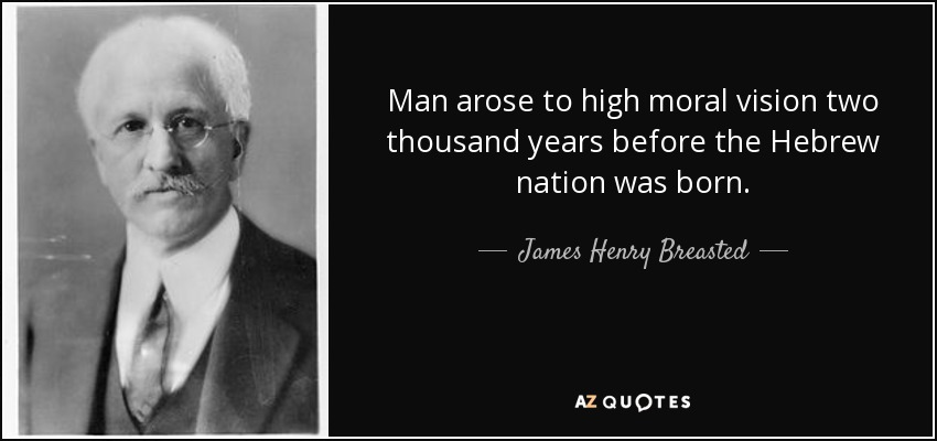 Man arose to high moral vision two thousand years before the Hebrew nation was born. - James Henry Breasted