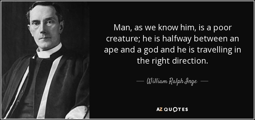 Man, as we know him, is a poor creature; he is halfway between an ape and a god and he is travelling in the right direction. - William Ralph Inge