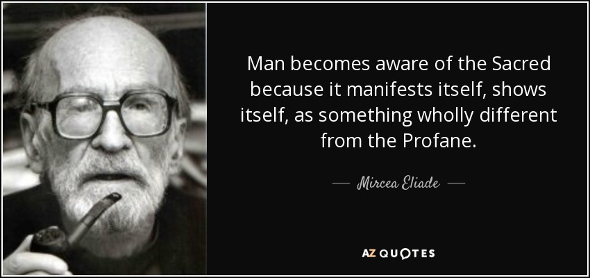 Man becomes aware of the Sacred because it manifests itself, shows itself, as something wholly different from the Profane. - Mircea Eliade