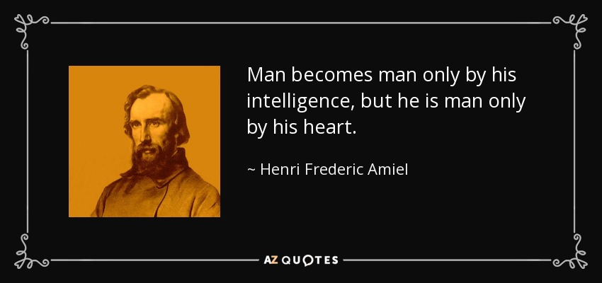 Man becomes man only by his intelligence, but he is man only by his heart. - Henri Frederic Amiel