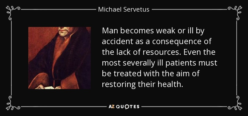 Man becomes weak or ill by accident as a consequence of the lack of resources. Even the most severally ill patients must be treated with the aim of restoring their health. - Michael Servetus