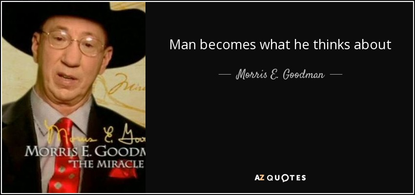 Man becomes what he thinks about - Morris E. Goodman