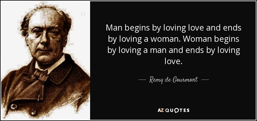 Man begins by loving love and ends by loving a woman. Woman begins by loving a man and ends by loving love. - Remy de Gourmont