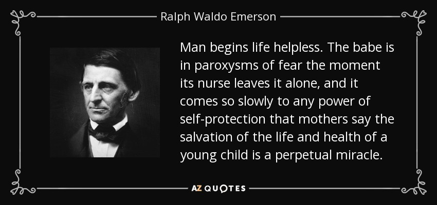 Man begins life helpless. The babe is in paroxysms of fear the moment its nurse leaves it alone, and it comes so slowly to any power of self-protection that mothers say the salvation of the life and health of a young child is a perpetual miracle. - Ralph Waldo Emerson