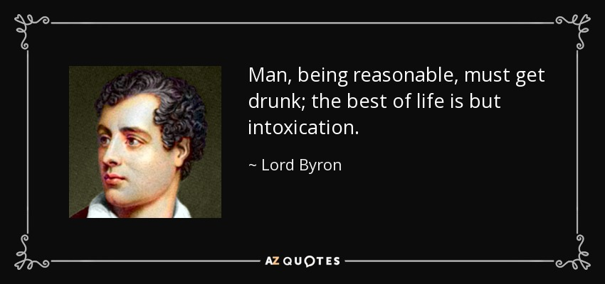 Man, being reasonable, must get drunk; the best of life is but intoxication. - Lord Byron