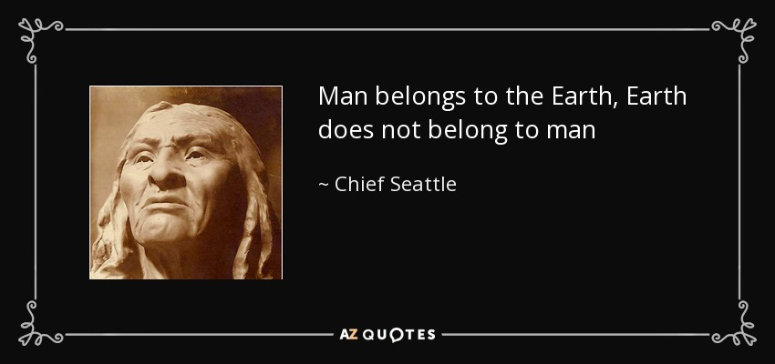 Man belongs to the Earth, Earth does not belong to man - Chief Seattle