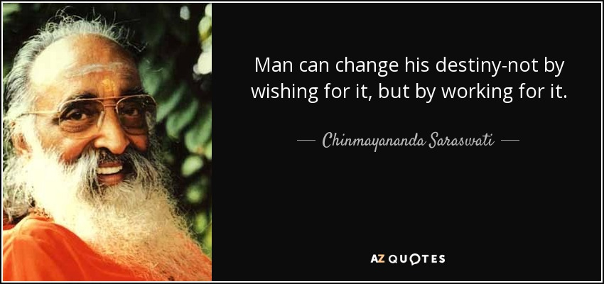 Man can change his destiny-not by wishing for it, but by working for it. - Chinmayananda Saraswati