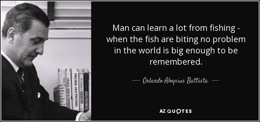 Man can learn a lot from fishing - when the fish are biting no problem in the world is big enough to be remembered. - Orlando Aloysius Battista