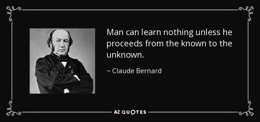 Man can learn nothing unless he proceeds from the known to the unknown. - Claude Bernard