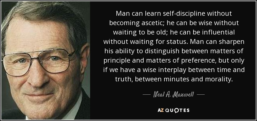 Man can learn self-discipline without becoming ascetic; he can be wise without waiting to be old; he can be influential without waiting for status. Man can sharpen his ability to distinguish between matters of principle and matters of preference, but only if we have a wise interplay between time and truth, between minutes and morality. - Neal A. Maxwell
