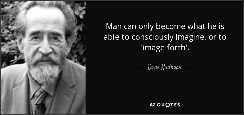 Man can only become what he is able to consciously imagine, or to 'image forth'. - Dane Rudhyar