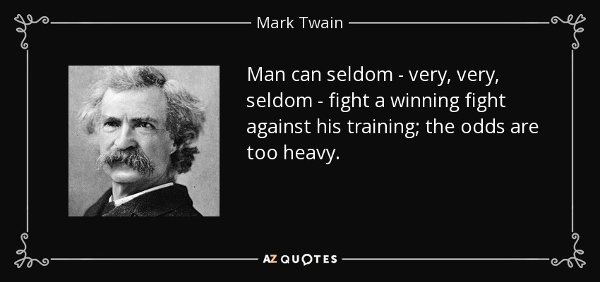 Man can seldom - very, very, seldom - fight a winning fight against his training; the odds are too heavy. - Mark Twain