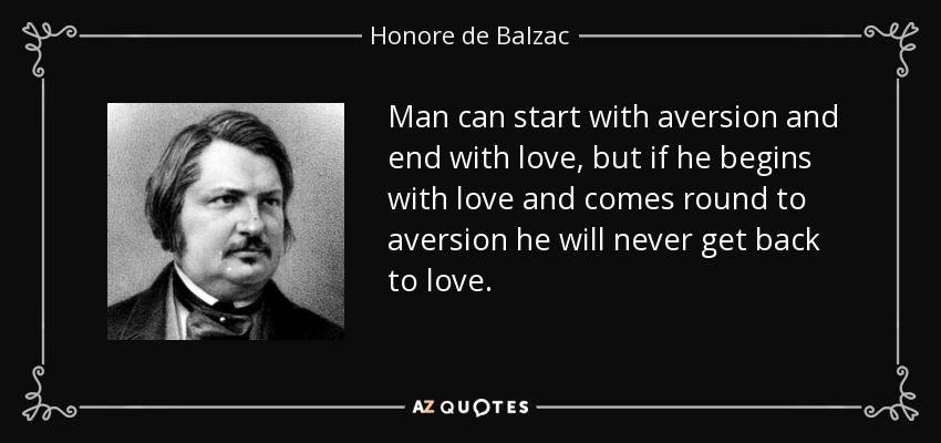 Man can start with aversion and end with love, but if he begins with love and comes round to aversion he will never get back to love. - Honore de Balzac