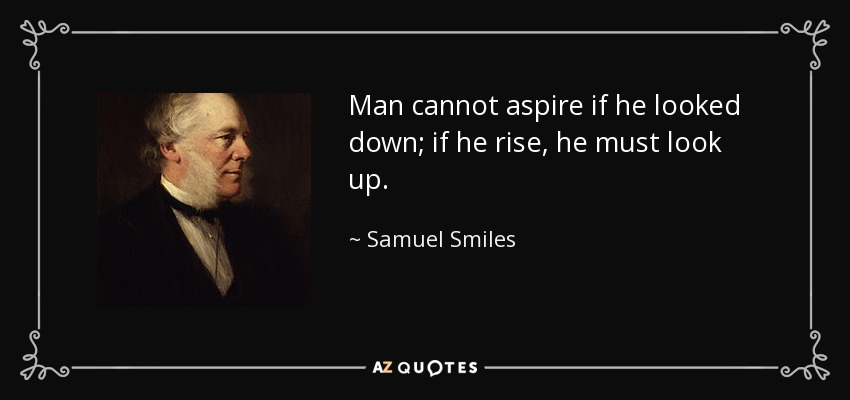 Man cannot aspire if he looked down; if he rise, he must look up. - Samuel Smiles