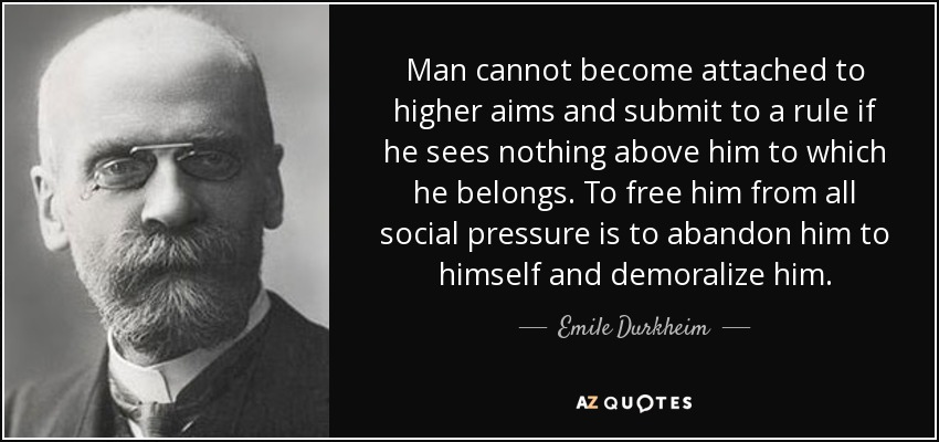 Man cannot become attached to higher aims and submit to a rule if he sees nothing above him to which he belongs. To free him from all social pressure is to abandon him to himself and demoralize him. - Emile Durkheim