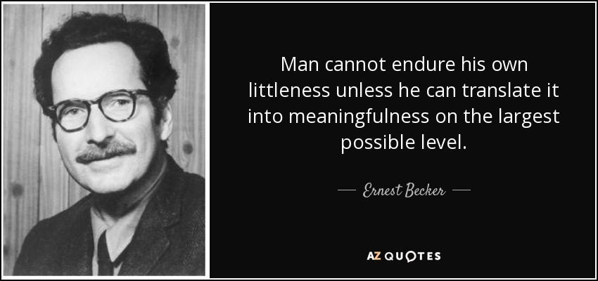 Man cannot endure his own littleness unless he can translate it into meaningfulness on the largest possible level. - Ernest Becker
