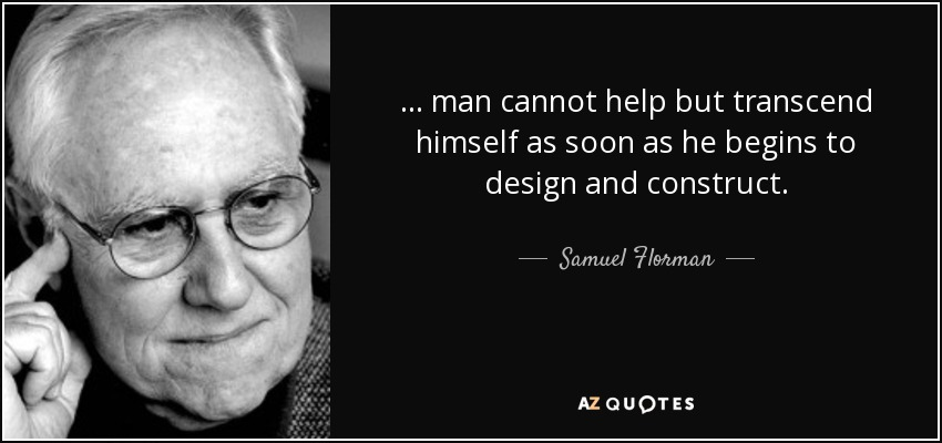 ... man cannot help but transcend himself as soon as he begins to design and construct. - Samuel Florman