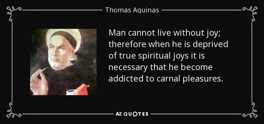 Man cannot live without joy; therefore when he is deprived of true spiritual joys it is necessary that he become addicted to carnal pleasures. - Thomas Aquinas
