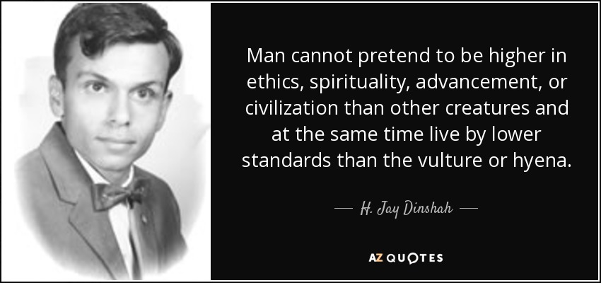 Man cannot pretend to be higher in ethics, spirituality, advancement, or civilization than other creatures and at the same time live by lower standards than the vulture or hyena. - H. Jay Dinshah