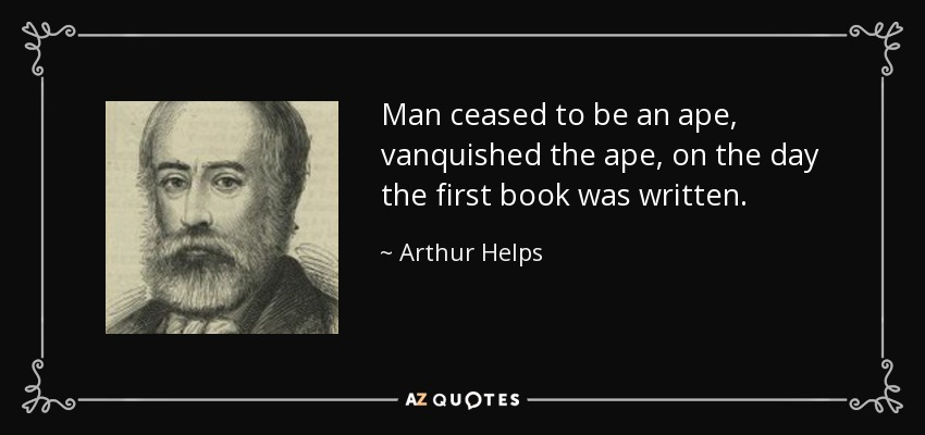 Man ceased to be an ape, vanquished the ape, on the day the first book was written. - Arthur Helps
