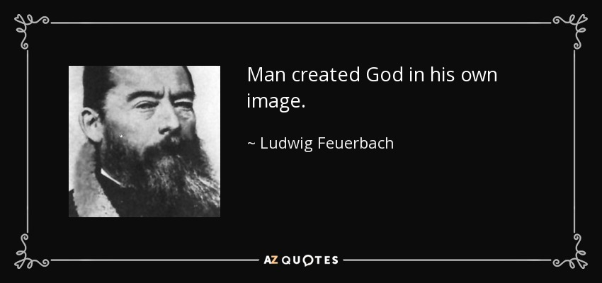 Man created God in his own image. - Ludwig Feuerbach