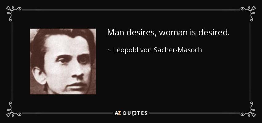 Man desires, woman is desired. - Leopold von Sacher-Masoch