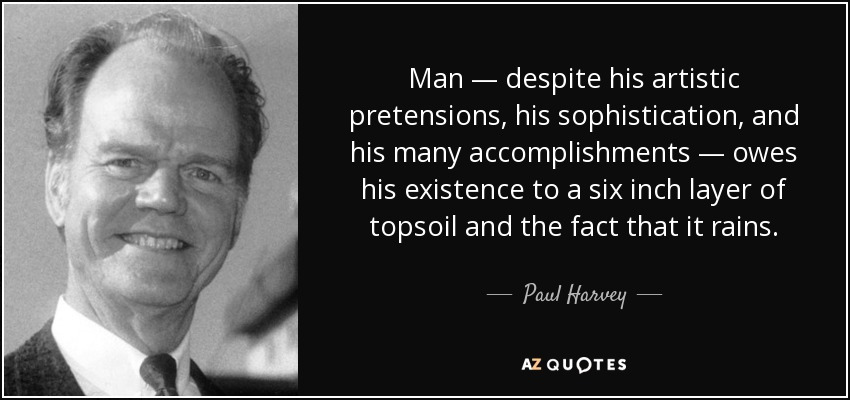 Man — despite his artistic pretensions, his sophistication, and his many accomplishments — owes his existence to a six inch layer of topsoil and the fact that it rains. - Paul Harvey