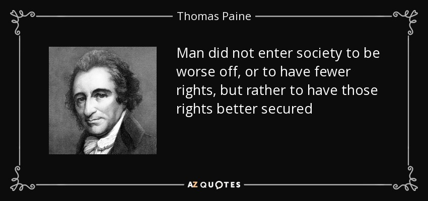 Man did not enter society to be worse off, or to have fewer rights, but rather to have those rights better secured - Thomas Paine