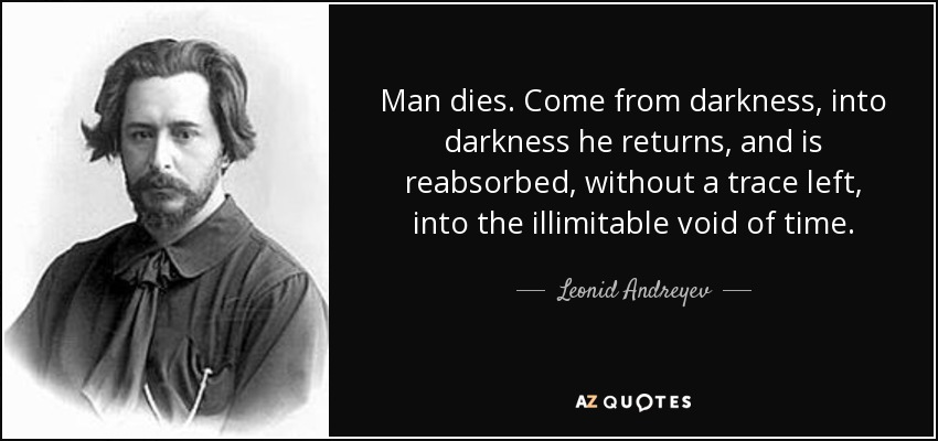 Man dies. Come from darkness, into darkness he returns, and is reabsorbed, without a trace left, into the illimitable void of time. - Leonid Andreyev