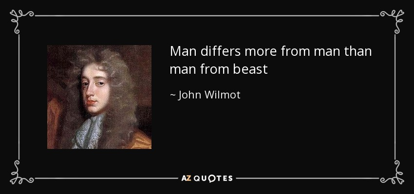 Man differs more from man than man from beast - John Wilmot
