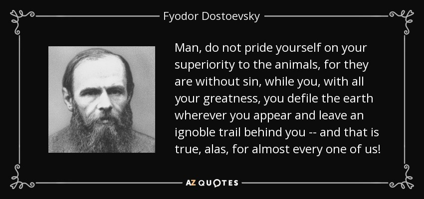 Man, do not pride yourself on your superiority to the animals, for they are without sin, while you, with all your greatness, you defile the earth wherever you appear and leave an ignoble trail behind you -- and that is true, alas, for almost every one of us! - Fyodor Dostoevsky