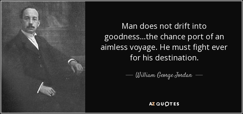 Man does not drift into goodness...the chance port of an aimless voyage. He must fight ever for his destination. - William George Jordan