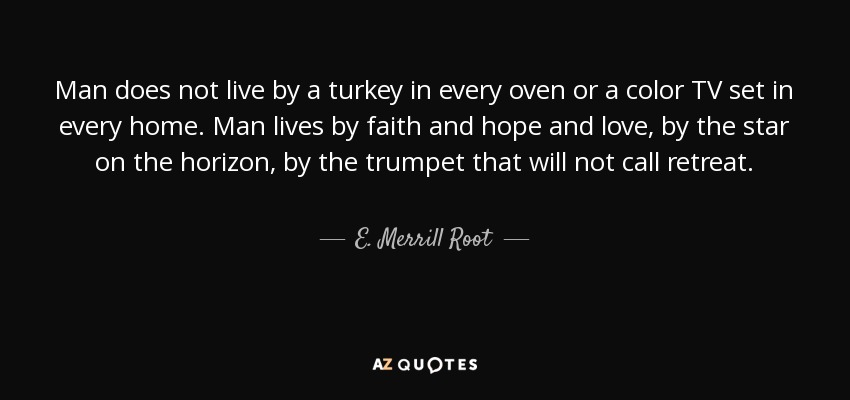 Man does not live by a turkey in every oven or a color TV set in every home. Man lives by faith and hope and love, by the star on the horizon, by the trumpet that will not call retreat. - E. Merrill Root