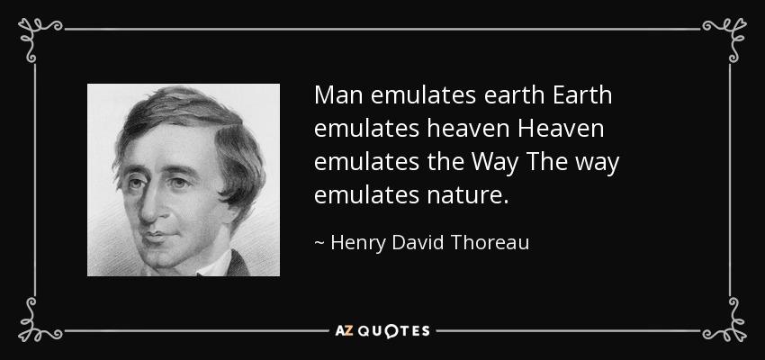 Man emulates earth Earth emulates heaven Heaven emulates the Way The way emulates nature. - Henry David Thoreau