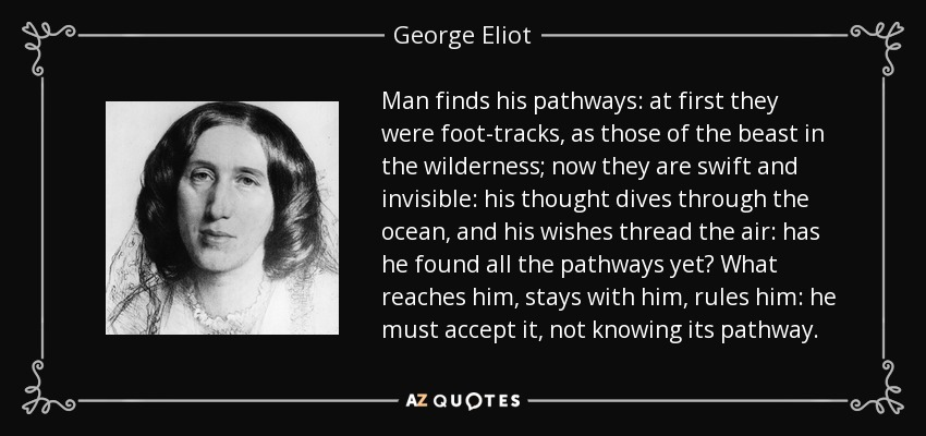 Man finds his pathways: at first they were foot-tracks, as those of the beast in the wilderness; now they are swift and invisible: his thought dives through the ocean, and his wishes thread the air: has he found all the pathways yet? What reaches him, stays with him, rules him: he must accept it, not knowing its pathway. - George Eliot