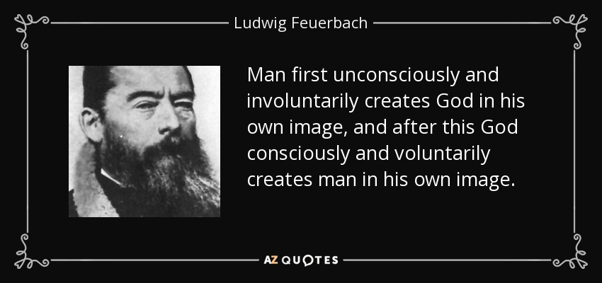 Man first unconsciously and involuntarily creates God in his own image, and after this God consciously and voluntarily creates man in his own image. - Ludwig Feuerbach