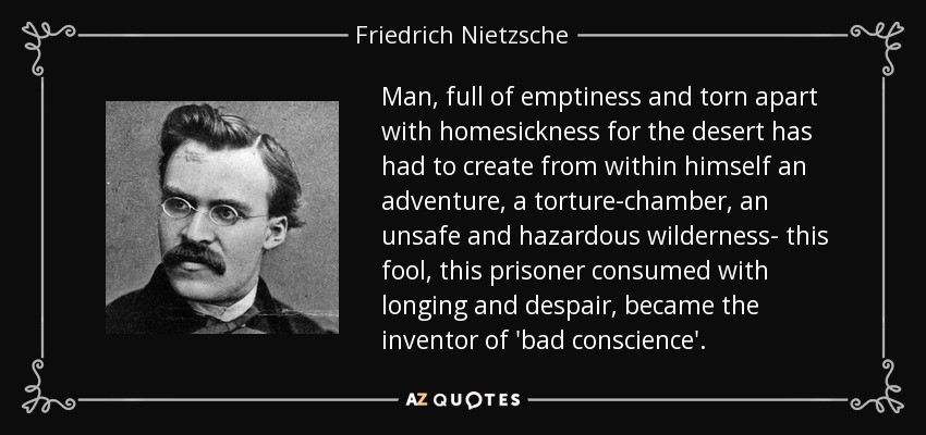 Man, full of emptiness and torn apart with homesickness for the desert has had to create from within himself an adventure, a torture-chamber, an unsafe and hazardous wilderness- this fool, this prisoner consumed with longing and despair, became the inventor of 'bad conscience'. - Friedrich Nietzsche