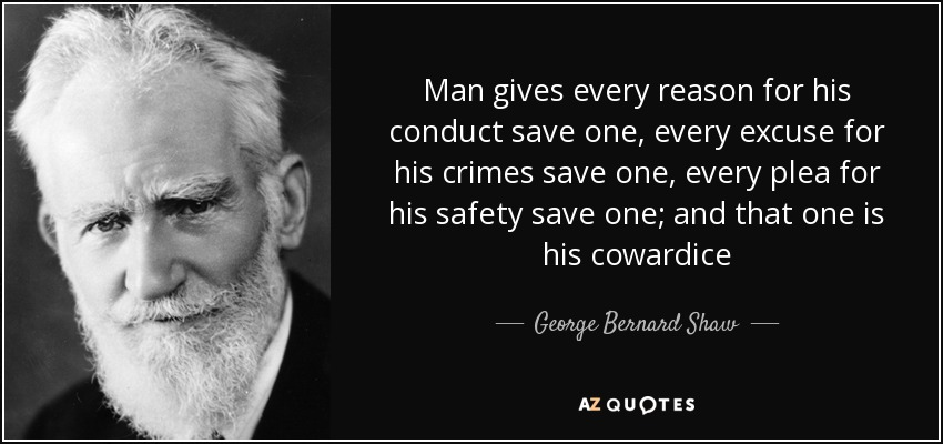 Man gives every reason for his conduct save one, every excuse for his crimes save one, every plea for his safety save one; and that one is his cowardice - George Bernard Shaw