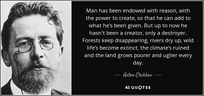 Man has been endowed with reason, with the power to create, so that he can add to what he's been given. But up to now he hasn't been a creator, only a destroyer. Forests keep disappearing, rivers dry up, wild life's become extinct, the climate's ruined and the land grows poorer and uglier every day. - Anton Chekhov