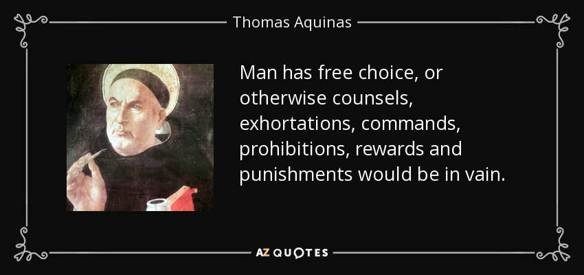 Man has free choice, or otherwise counsels, exhortations, commands, prohibitions, rewards and punishments would be in vain. - Thomas Aquinas