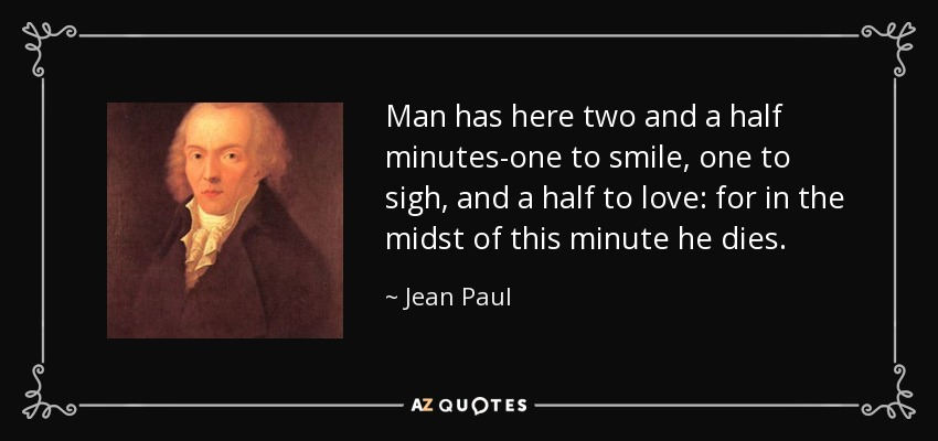Man has here two and a half minutes-one to smile, one to sigh, and a half to love: for in the midst of this minute he dies. - Jean Paul