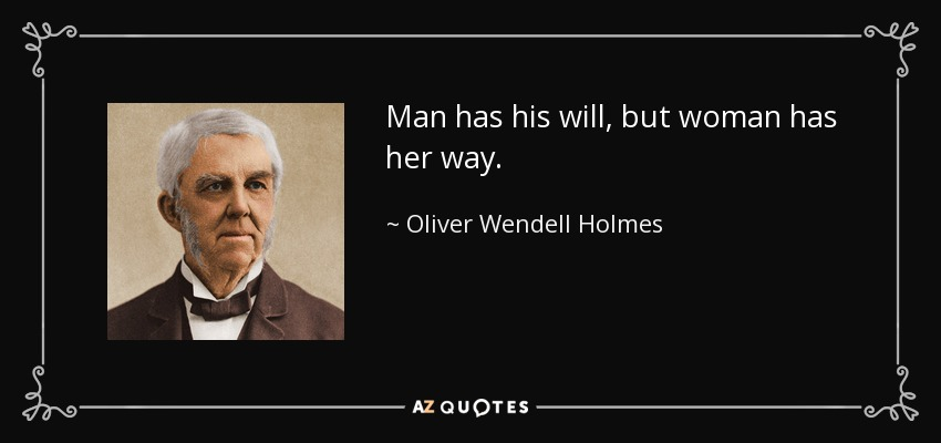 Man has his will, but woman has her way. - Oliver Wendell Holmes