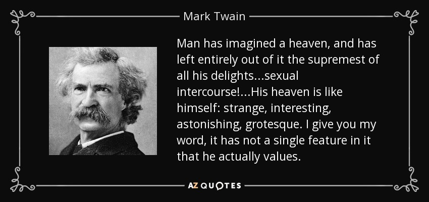Man has imagined a heaven, and has left entirely out of it the supremest of all his delights...sexual intercourse!...His heaven is like himself: strange, interesting, astonishing, grotesque. I give you my word, it has not a single feature in it that he actually values. - Mark Twain